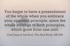 You begin to have a presentiment of the whole when you embrace your opposite principle, since the whole belongs to both principles, which grow from one root. ~Carl Jung, The Red Book, LN 248 Jungian Archetypes, C G Jung, Carl Jung Quotes, Humanistic Psychology, Gestalt Therapy, Abraham Maslow, Cognitive Dissonance, Knowledge And Wisdom, Red Books