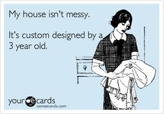 My house isn't messy. It's custom designed by a 3 year old.