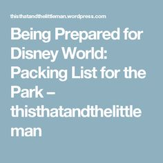 Being Prepared for Disney World: Packing List for the Park – thisthatandthelittleman