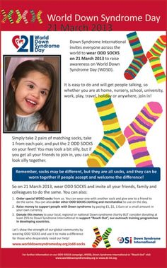 Wear LOTS OF SOCKS!  Down Syndrome International invites everyone across the world to wear LOTS OF SOCKS on 21 March 2013 to raise awareness on World Down Syndrome Day (WDSD).    We want to get people talking about WDSD on 21 March, and we can do this if we all wear socks...BUT NOT JUST ANY SOCKS...brightly coloured socks, mismatched socks, long socks, printed socks, 1 sock...maybe even 3 socks (or EXTRA socks) for 3 chromosomes. Or if you don't normally wear socks then wear them. Just so…