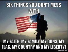 Six Things You Don't Mess With: My Faith, My Family, My Guns, My Flag, My Country, and My Liberty!