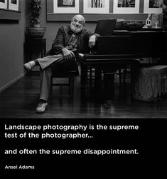 """""""Landscape photography is the supreme test of the photographer - and often the supreme disappointment."""" Ansel Adams"""