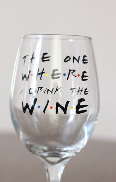 The One Where I Drink The Wine - FRIENDS TV Show Inspired Wine Glass
