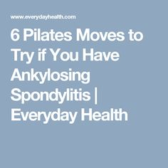 6 Pilates Moves to Try if You Have Ankylosing Spondylitis | Everyday Health