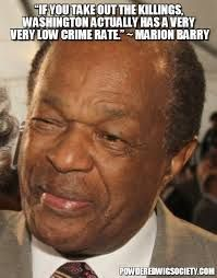 Marion Barry -  Well, yeah, if you take out the killings...