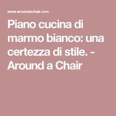 Piano cucina di marmo bianco: una certezza di stile. - Around a Chair