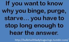 """""""if you want to know why you binge, purge, starve... you have to stop long enough to hear the answer"""" eating disorder recovery IS possible!"""
