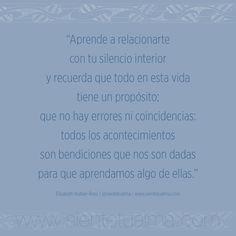 """""""Aprende a relacionarte con tu silencio interior y recuerda que todo en esta vida tiene un propósito; que no hay errores ni coincidencias: todos los acontecimientos son bendiciones que nos son dadas para que aprendamos algo de ellas."""" Elisabeth Kübler-Ross   @sientetualma   www.sientetualma.com #conocimiento #corazón #amor #ternura #conocimiento #libertad #felicidad #tranquilidad #sabiduría #acontecimientos #frases"""