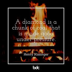 """Quote of the day: """"A diamond is a chunk of coal that is made good under pressure."""" -Henry Kissinger"""