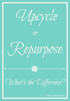 Upcycle...Repurpose You've seen both of those terms around here a lot. Have you ever wondered exactly what each of them means? Are they different? Are they interchangeable?