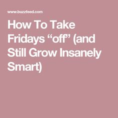 "How To Take Fridays ""off"" (and Still Grow Insanely Smart)"