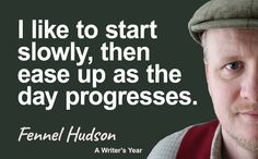 I like to start slowly, then ease up as the day progresses. Fennel Hudson quote from A Writer's Year.