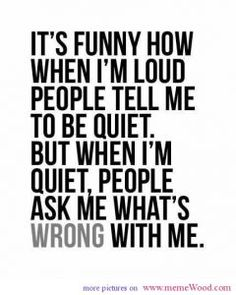 It´s funny how when I´m loud people tell me to be quite but when I´m quite people ask me what´s wrong with me  #logic #saying #saythatagain