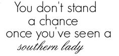 You don't stand a chance once you've seen a southern lady.