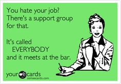 You hate your job? There's a support group for that. It's called EVERYBODY and it meets at the bar. | Friendship Ecard | someecards.com