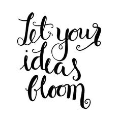 LET YOUR IDEAS BLOOM
