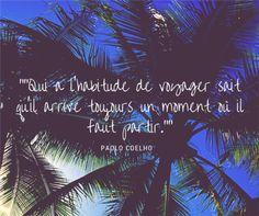« Qui a l'habitude de voyager sait qu'il arrive toujours un moment où il faut partir. » Paolo Coelho