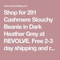Shop for 291 Cashmere Slouchy Beanie in Dark Heather Grey at REVOLVE. Free 2-3 day shipping and returns, 30 day price match guarantee.