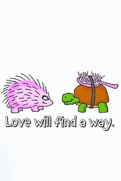 I repinned this because Mattie has animal nicknames for all of us.  I am a porcupine and she is a turtle!  Love definately finds a way!!!