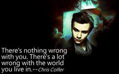 """""""There's nothing wrong with you. There's a lot wrong with the world."""" - Chris Colfer"""