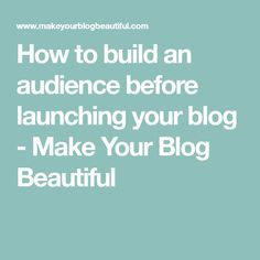 How to build an audience before launching your blog - Make Your Blog Beautiful