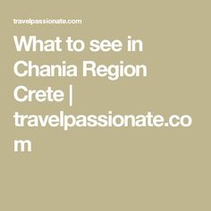 What to see in Chania Region Crete | travelpassionate.com