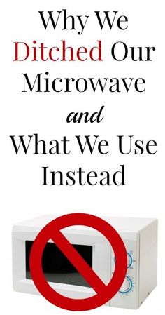 Find out why we chose to get rid of our microwave and what we use instead.