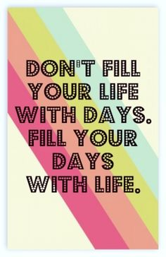 Don't Fill your Life with days, fill your days with Life!!! by judith