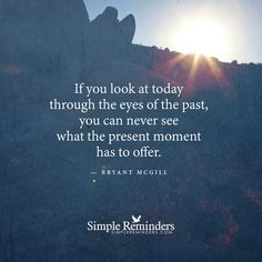 If you look at today through the eyes of the past, you can never see what the present moment has to offer. — Bryant McGill