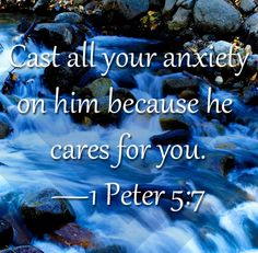 Cast all your care upon Him, for He cares for you. [1 Peter 5:7]