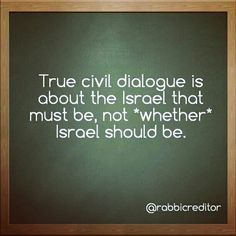 True civil dialogue is about the Israel that must be, not *whether* Israel should be.
