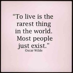 """To live is the rarest thing in the world. Most people just exist."" — Oscar Wilde"