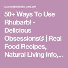 50+ Ways To Use Rhubarb! - Delicious Obsessions® | Real Food Recipes, Natural Living Info, Health, Wellness, Nutrition