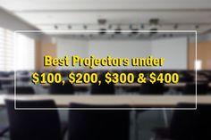 Best Projectors under $100, $200, $300 & $400