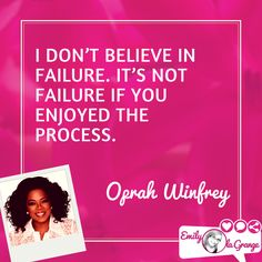 I don't believe in failure. It's not failure if you enjoyed the process. @Oprah