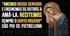 """""""Amemos Nossa Senhora e ensinemos os outros a amá-la. Recitemos sempre o Santo Rosário"""" SãoPiodePietrelcina Padre Pio"""
