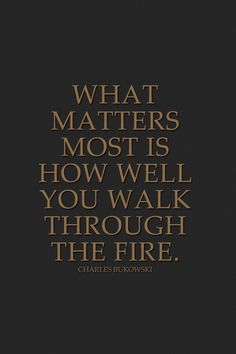 What matters most is how well you walk through the fire. – Charles Bukowski thedailyquotes.com