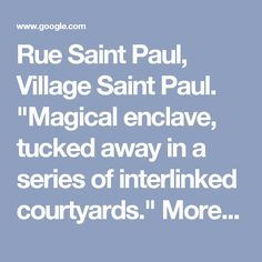 """Rue Saint Paul, Village Saint Paul.  """"Magical enclave, tucked away in a series of interlinked courtyards.""""  More than a hundred stores with vintage and antique treasures.  Village Saint Paul flea market offered monthly (?)"""