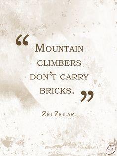 """Mountain climbers don't carry bricks."" -Zig Ziglar #quotes"
