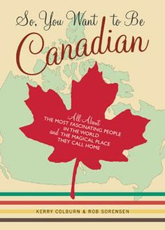 "So, You Want to Be Canadian?   I love the subtitle: ""All About the Most Fascinating People in the World and the Magical Place They Call Home"""