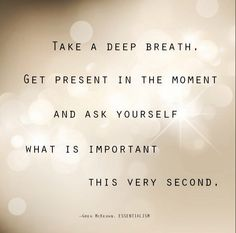 Take a deep breath. Get present in the moment and ask yourself what is important this very second.