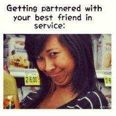 Getting partnered with your best friend in service....