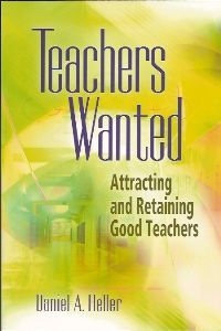Teachers Wanted: Attracting and Retaining Good Teachers by Daniel A. Heller