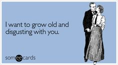 I want to grow old with you....too funny:)