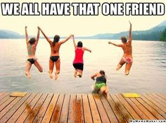 We all have that one friend... unfortunately it was usually me. :-P