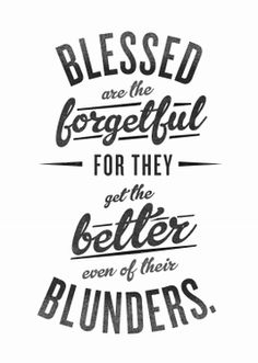 """""""Blessed are the forgetful for they get the better even of their blunders.""""   -Nietzsche"""
