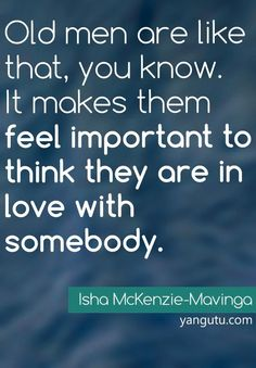 Old men are like that, you know. It makes them feel important to think they are in love with somebody, ~ Isha McKenzie-Mavinga <3 Love Sayings #quotes, #love, #sayings, https://apps.facebook.com/yangutu