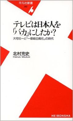 テレビは日本人を「バカ」にしたか?―大宅壮一と「一億総白痴化」の時代 (平凡社新書) : 北村 充史 : 本 : Amazon