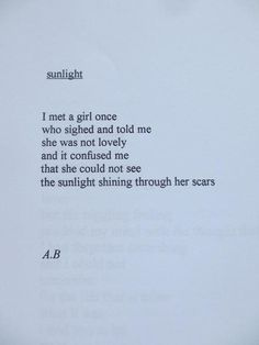 """... and it confused me that she could not see the sunlight shining through her scars"" -A.B."