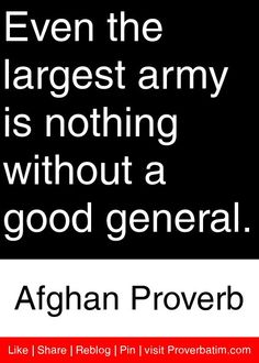 Even the largest army is nothing without a good general. - Afghan Proverb #proverbs #quotes